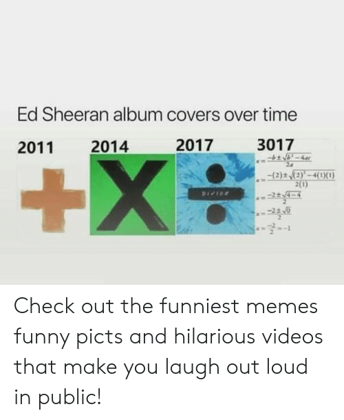 Funny, Memes, and Videos: Ed Sheeran album covers over time  2017  3017  2014  2011  +X  (2)t (2)'-4(1X0)  2(0)  Pree Check out the funniest memes funny picts and hilarious videos that make you laugh out loud in public!