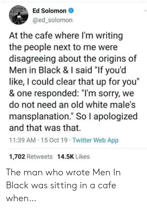 "Solomon: Ed Solomon  @ed_solomon  At the cafe where I'm writing  the people next to me were  disagreeing about the origins of  Men in Black & I said ""If you'd  like, I could clear that up for you""  & one responded: ""I'm sorry, we  do not need an old white male's  mansplanation."" So I apologized  and that was that.  11:39 AM 15 0ct 19 Twitter Web App  1,702 Retweets 14.5K Likes The man who wrote Men In Black was sitting in a cafe when…"