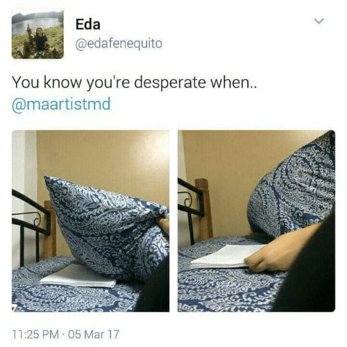 Desperate: Eda  @edafenequito  You know you're desperate when..  @maartistmd  11:25 PM 05 Mar 17