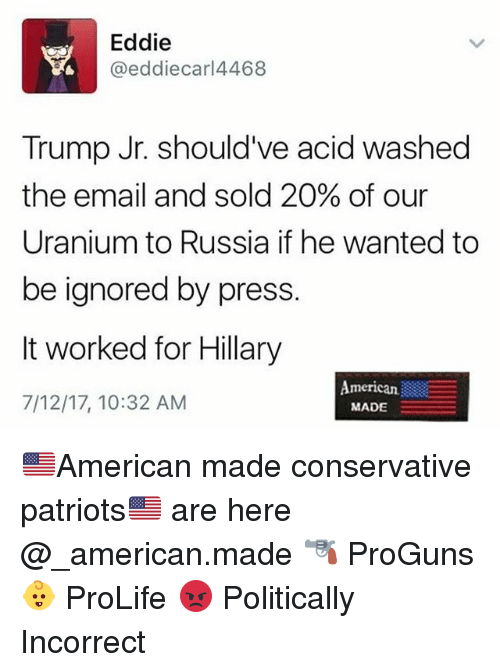 Memes, Patriotic, and American: Eddie  @eddiecarl4468  Trump Jr. should've acid washed  the email and sold 20% of our  Uranium to Russia if he wanted to  be ignored by press  It worked for Hillary  7/12/17, 10:32 AM  merican.  MADE 🇺🇸American made conservative patriots🇺🇸 are here @_american.made 🔫 ProGuns 👶 ProLife 😡 Politically Incorrect