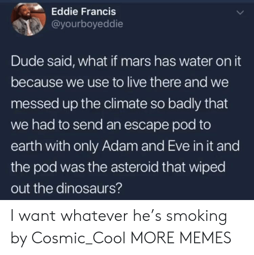 asteroid: Eddie Francis  @yourboyeddie  Dude said, what if mars has water on it  because we use to live there and we  messed up the climate so badly that  we had to send an escape pod to  earth with only Adam and Eve in it and  the pod was the asteroid that wiped  out the dinosaurs? I want whatever he's smoking by Cosmic_Cool MORE MEMES