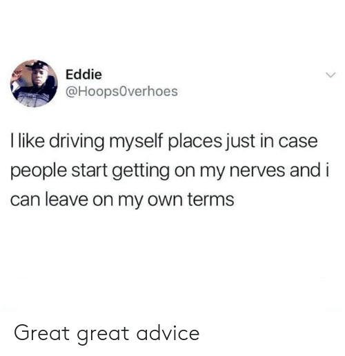 Eddie: Eddie  @Hoops0verhoes  I like driving myself places just in case  people start getting on my nerves and i  can leave on my own terms Great great advice