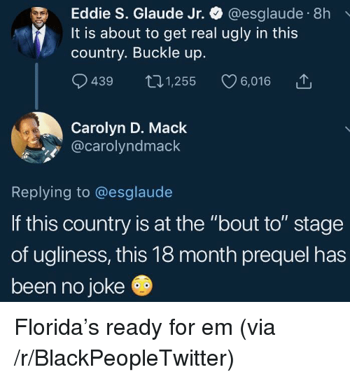 """Blackpeopletwitter, Ugly, and Buckle: Eddie S. Glaude Jr. @esglaude 8h  It is about to get real ugly in this  country. Buckle up.  9439 t01,255 6,016  Carolyn D. Mack  @carolyndmack  Replying to @esglaude  If this country is at the """"bout to"""" stage  of ugliness, this 18 month prequel has  been no joke Florida's ready for em (via /r/BlackPeopleTwitter)"""