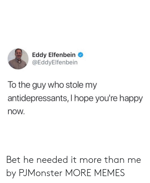 Hopely: Eddy Elfenbein  @EddyElfenbein  lo the guy who stole my  antidepressants, I hope you're happy  now. Bet he needed it more than me by PJMonster MORE MEMES