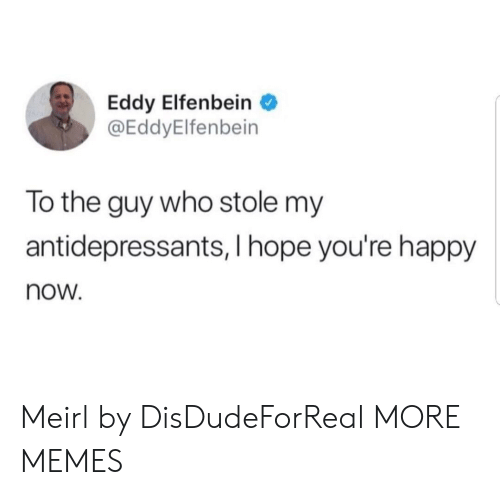 Hopely: Eddy Elfenbein  @EddyElfenbein  To the guy who stole my  antidepressants, I hope you're happy  now. Meirl by DisDudeForReal MORE MEMES