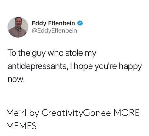 Hopely: Eddy Elfenbein  @EddyElfenbein  To the guy who stole my  antidepressants, I hope you're happy  now. Meirl by CreativityGonee MORE MEMES