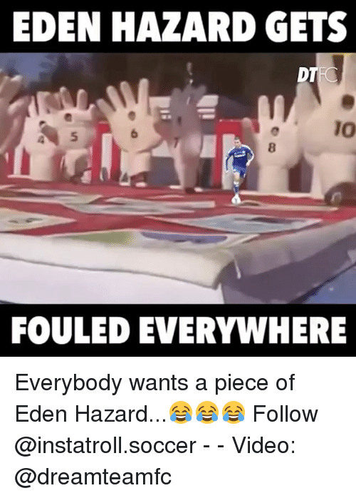Memes, Soccer, and Video: EDEN HAZARD GETS  DT  FOULED EVERYWHERE Everybody wants a piece of Eden Hazard...😂😂😂 Follow @instatroll.soccer - - Video: @dreamteamfc