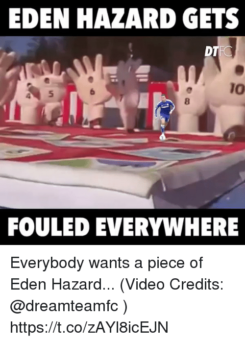 Memes, Video, and Eden Hazard: EDEN HAZARD GETS  DT  TO  FOULED EVERYWHERE Everybody wants a piece of Eden Hazard... (Video Credits: @dreamteamfc )  https://t.co/zAYl8icEJN