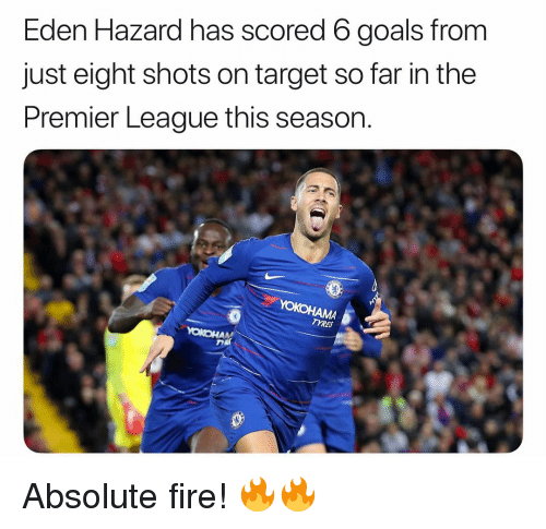 Fire, Goals, and Memes: Eden Hazard has scored 6 goals from  just eight shots on target so far in the  Premier League this season.  TYRES Absolute fire! 🔥🔥