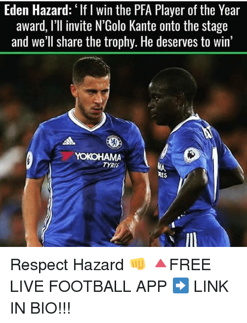 Football, Memes, and Respect: Eden Hazard: I win the PFA Player of the Year  award, I'll invite N'Golo Kante onto the stage  and we'll share the trophy. He deserves to win'  AA  YOKOHAMA  RES Respect Hazard 👊 🔺FREE LIVE FOOTBALL APP ➡️ LINK IN BIO!!!