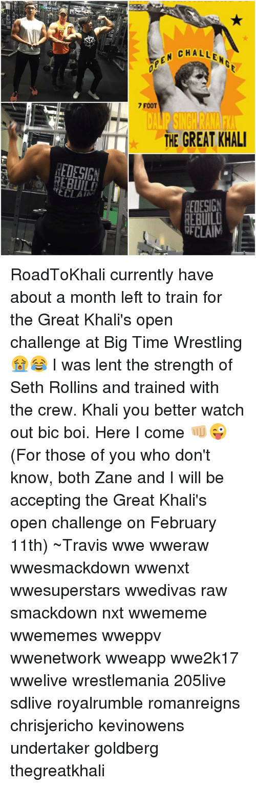 great khali: EDESIGN  OPEN CHALLEH  7 FOOT  THE GREAT KHALI  REDESIGN  REBUILD  CLAIM RoadToKhali currently have about a month left to train for the Great Khali's open challenge at Big Time Wrestling 😭😂 I was lent the strength of Seth Rollins and trained with the crew. Khali you better watch out bic boi. Here I come 👊🏼😜 (For those of you who don't know, both Zane and I will be accepting the Great Khali's open challenge on February 11th) ~Travis wwe wweraw wwesmackdown wwenxt wwesuperstars wwedivas raw smackdown nxt wwememe wwememes wweppv wwenetwork wweapp wwe2k17 wwelive wrestlemania 205live sdlive royalrumble romanreigns chrisjericho kevinowens undertaker goldberg thegreatkhali