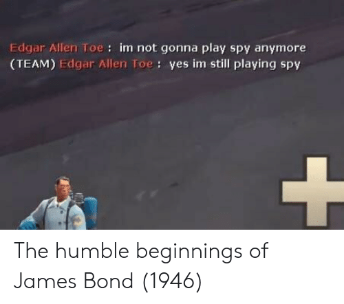 James Bond, Humble, and Spy: Edgar Allen Toe: im not gonna play spy anymore  (TEAM) Edgar Allen Toe: yes im still playing spy The humble beginnings of James Bond (1946)