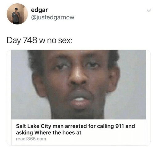 Hoes, Sex, and The Hoes: edgar  @justedgarnow  Day 748 w no sex:  Salt Lake City man arrested for calling 911 and  asking Where the hoes at  react365.com