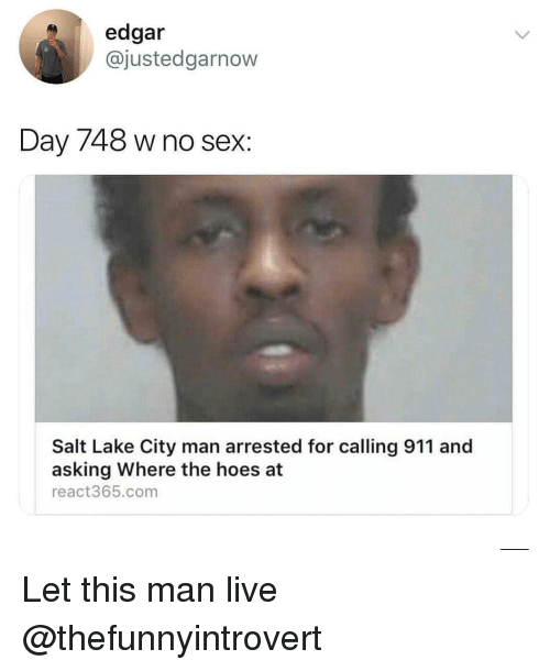 Hoes, Sex, and Live: edgar  @justedgarnow  Day 748 w no sex:  Salt Lake City man arrested for calling 911 and  asking Where the hoes at  react365.com Let this man live @thefunnyintrovert