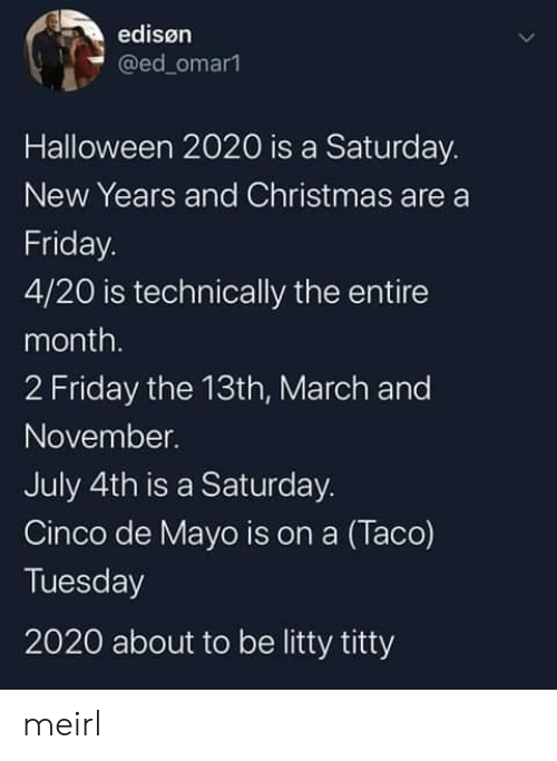 De Mayo: edisøn  @ed_omar1  Halloween 2020 is a Saturday.  New Years and Christmas are a  Friday.  4/20 is technically the entire  month.  2 Friday the 13th, March and  November.  July 4th is a Saturday.  Cinco de Mayo is on a (Taco)  Tuesday  2020 about to be litty titty meirl