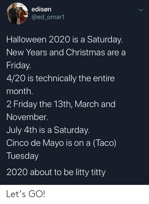 De Mayo: edisøn  @ed_omar1  Halloween 2020 is a Saturday.  New Years and Christmas are a  Friday.  4/20 is technically the entire  month.  2 Friday the 13th, March and  November.  July 4th is a Saturday.  Cinco de Mayo is on a (Taco)  Tuesday  2020 about to be litty titty Let's GO!