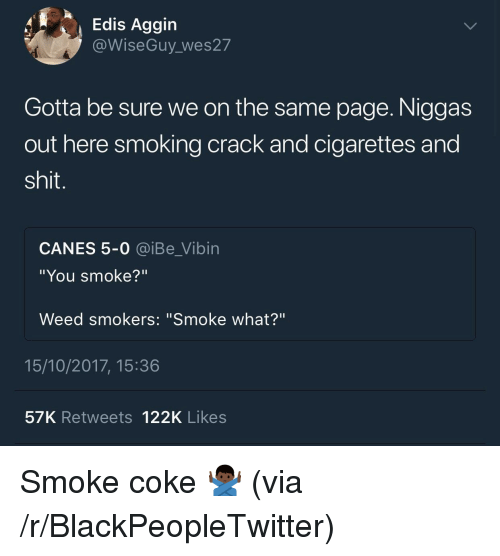 """canes: Edis Aggin  @WiseGuy wes27  Gotta be sure we on the same page. Niggas  out here smoking crack and cigarettes and  shit.  CANES 5-0 @iBe_Vibin  """"You smoke?""""  Weed smokers: """"Smoke what?""""  15/10/2017, 15:36  57K Retweets 122K Likes <p>Smoke coke 🙅🏿♂️ (via /r/BlackPeopleTwitter)</p>"""