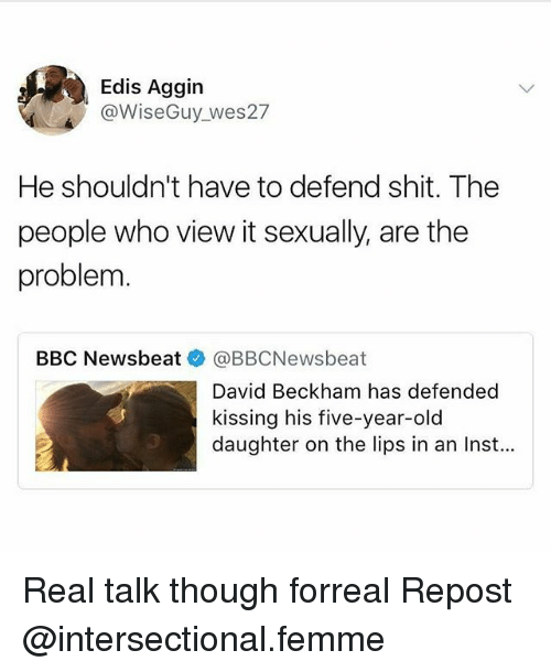 David Beckham: Edis Aggin  @WiseGuy wes27  He shouldn't have to defend shit. The  people who view it sexually, are the  problem  BBC Newsbeat @BBCNewsbeat  David Beckham has defended  kissing his five-year-old  daughter on the lips in an Inst... Real talk though forreal Repost @intersectional.femme