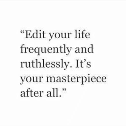 """Life, Edit, and All: """"Edit your life  frequently and  ruthlessly. It's  your masterpiece  after all."""""""