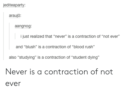 """Araujo: editeaparty  araujo  angno  i just realized that """"never"""" is a contraction of """"not ever""""  and """"blush"""" is a contraction of """"blood rush""""  also """"studying"""" is a contraction of """"student dying"""" Never is a contraction of not ever"""