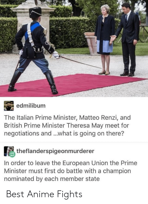 Anime, Best, and What Is: edmilibum  The Italian Prime Minister, Matteo Renzi, and  British Prime Minister Theresa May meet for  negotiations and...what is going on there?  theflanderspigeonmurderer  In order to leave the European Union the Primee  Minister must first do battle with a champion  nominated by each member state Best Anime Fights