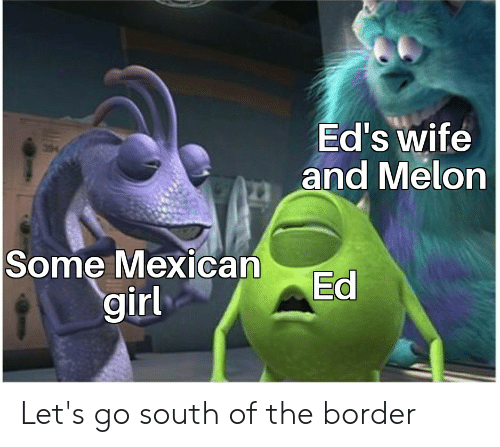Girl, Wife, and Mexican: Ed's wife  and Melon  Some Mexican  girl  Ed Let's go south of the border
