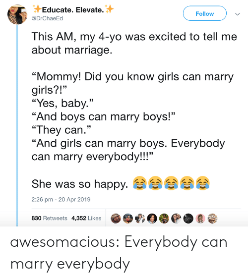 """girls can: Educate. Elevate.  @DrChaeEd  Follow  This AM, my 4-yo was excited to tell me  about marriage  """"Mommy! Did you know girls can marry  girls?!""""  """"Yes, baby.""""  """"And boys can marry boys!""""  """"They can.""""  """"And airls can marry bovs. Everybod  can marry everybody!!!""""  She was so happy.  830 Retweets 4,352 Likes @哦目嘤@.会@  13  2:26 pm - 20 Apr 2019 awesomacious:  Everybody can marry everybody"""