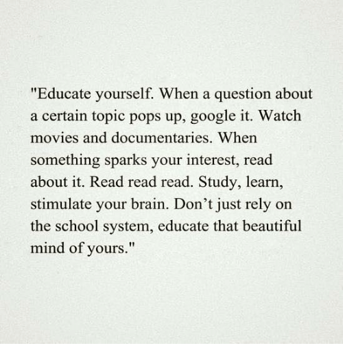 """watching movie: """"Educate yourself. When a question about  a certain topic pops up, google it. Watch  movies and documentaries. When  something sparks your interest, read  about it. Read read read. Study, learn,  stimulate your brain. Don't just rely on  the school system, educate that beautiful  mind of yours."""""""