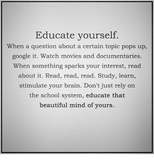 watching movie: Educate yourself.  When a question about a certain topic pops up,  google it. Watch movies and documentaries.  When something sparks your interest, read  about it. Read, read, read. Study, learn,  stimulate your brain. Don't just rely on  the school system, educate that  beautiful mind of yours.