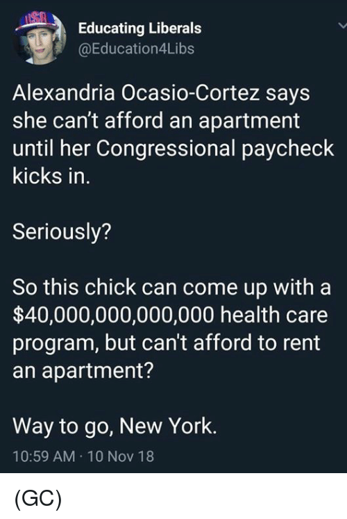 Memes, New York, and 🤖: Educating Liberals  @Education4Libs  Alexandria Ocasio-Cortez says  she can't afford an apartment  until her Congressional paycheck  kicks in  Seriously?  So this chick can come up with a  $40,000,000,000,000 health care  program, but can't afford to remt  an apartment?  Way to go, New York.  10:59 AM 10 Nov 18 (GC)