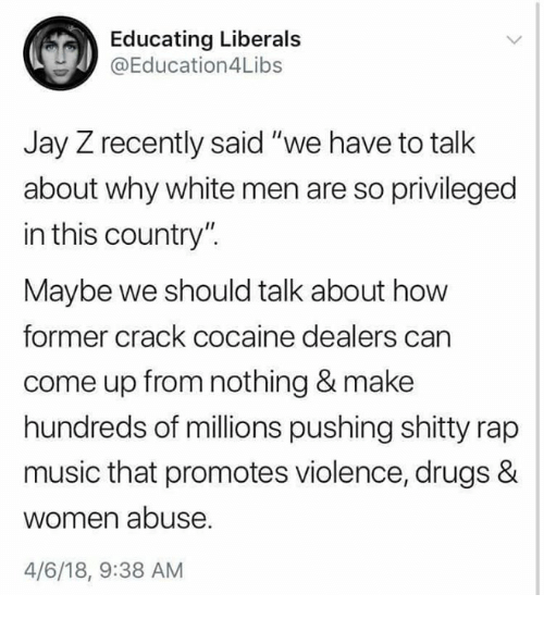 """Drugs, Jay, and Jay Z: Educating Liberals  @Education4Libs  Jay Z recently said """"we have to talk  about why white men are so privileged  in this country"""".  Maybe we should talk about how  former crack cocaine dealers can  come up from nothing & make  hundreds of millions pushing shitty rap  music that promotes violence, drugs &  women abuse  4/6/18, 9:38 AM"""