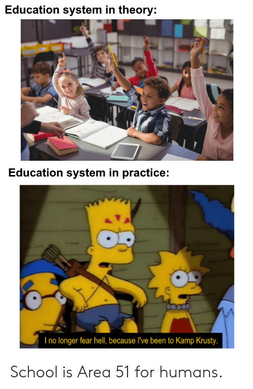 School, Fear, and Hell: Education system in theory:  Education system in practice:  I no longer fear hell, because I've been to Kamp Krusty. School is Area 51 for humans.
