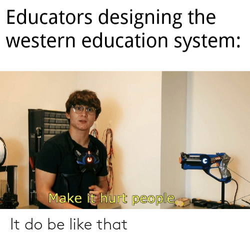 system: Educators designing the  western education system:  Make it hurt people It do be like that