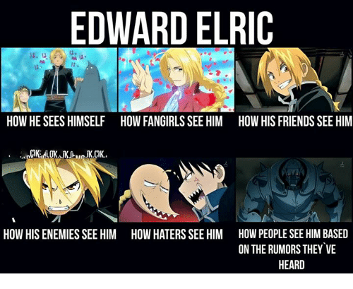 edward elric: EDWARD ELRIC  HOW HE SEES HIMSELF HOW FANGIRLSSEE HIM HOW HIS FRIENDS SEE HIM  HOW HIS ENEMIESSEE HIM HOW HATERS SEE HIM HOW PEOPLE SEE HIM BASED  ON THE RUMORS THEY VE  HEARD