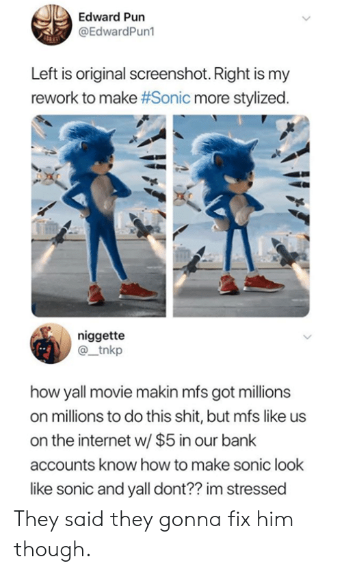 Dank, Internet, and Shit: Edward Pun  @EdwardPun1  Left is original screenshot. Right is my  rework to make #Sonic more stylized.  niggette  @_tnkp  how yall movie makin mfs got millions  on millions to do this shit, but mfs like us  on the internet w/ $5 in our bank  accounts know how to make sonic look  like sonic and yall dont?? im stressed They said they gonna fix him though.