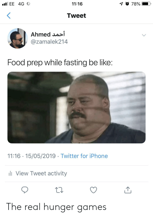 Be Like, Food, and The Hunger Games: EE 4G  11:16  Tweet  Ahmed ua^i  @zamalek214  Food prep while fasting be like  11:16 15/05/2019 Twitter for iPhone  View Tweet activity The real hunger games