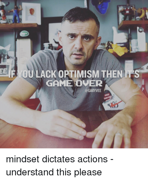 Dictater: EE  F OU LACKOPTIMISMTHEN IPS  GAME OVER  - @GARYVEE mindset dictates actions - understand this please