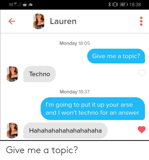 Going To: EE l  *0 67)| 18:38  4G  Lauren  Monday 18:05  Give me a topic?  Techno  Monday 18:37  I'm going to put it up your arse  and I won't techno for an answer  Hahahahahahahahahaha Give me a topic?