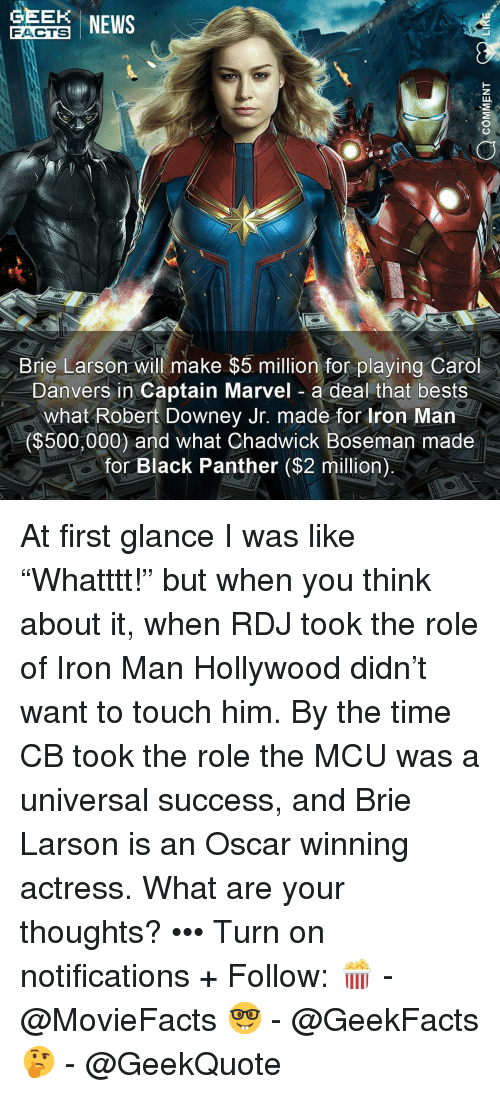 """Black Panther: EE NEWS  FACTS  Brie Larson will make $5 million for playing Carol  Danvers in Captain Marvel a deal that bests  what Robert Downey Jr. made for Iron Man  ($500,000) and what Chadwick Boseman made  for Black Panther ($2 million) At first glance I was like """"Whatttt!"""" but when you think about it, when RDJ took the role of Iron Man Hollywood didn't want to touch him. By the time CB took the role the MCU was a universal success, and Brie Larson is an Oscar winning actress. What are your thoughts? ••• Turn on notifications + Follow: 🍿 - @MovieFacts 🤓 - @GeekFacts 🤔 - @GeekQuote"""