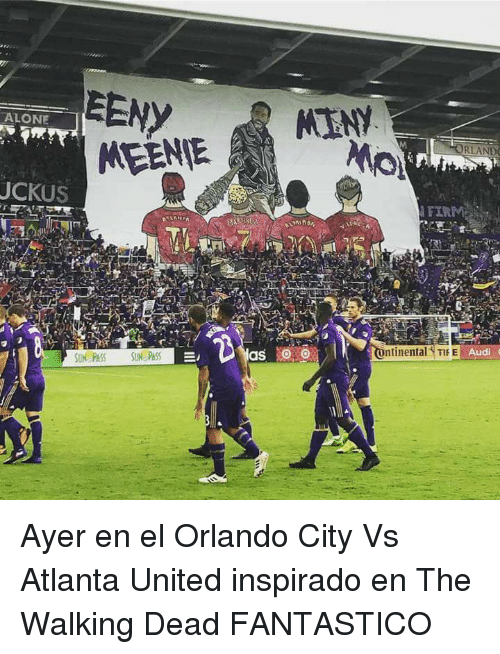 Being Alone, The Walking Dead, and Audi: EENY  MEENIE MENY  ALONE  Mio  UCKUS  FIR  nti nental TIE  Audi  SUN PASS SIN PASS Ayer en el Orlando City Vs Atlanta United inspirado en The Walking Dead FANTASTICO