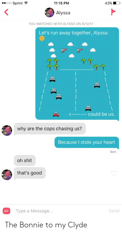 Gif, Run, and Shit: eeoo Sprint  11:15 PM  4390  Alyssa  YOU MATCHED WITH ALYSSA ON 8/12/17  Let's run away together, Alyssa  <  could be us.  why are the cops chasing us?  Because I stole your heart  Sent  oh shit  that's good  GIF  Type a Message...  Send The Bonnie to my Clyde