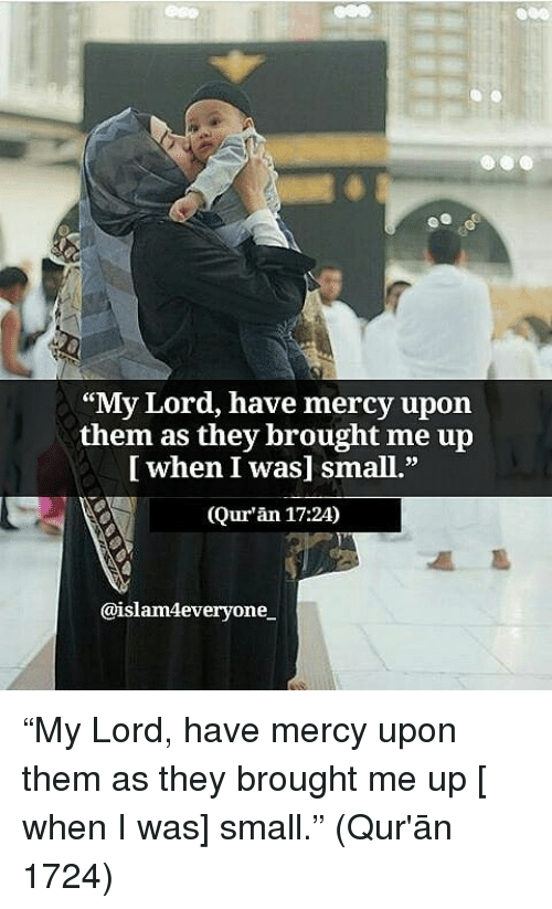 "Quran: ees  ""My Lord, have mercy upon  [ when I was] small.""  (Qur'an 17:24)  CE  them  as they brought me up  @islam4everyone ""My Lord, have mercy upon them as they brought me up [ when I was] small."" (Qur'ān 1724)"