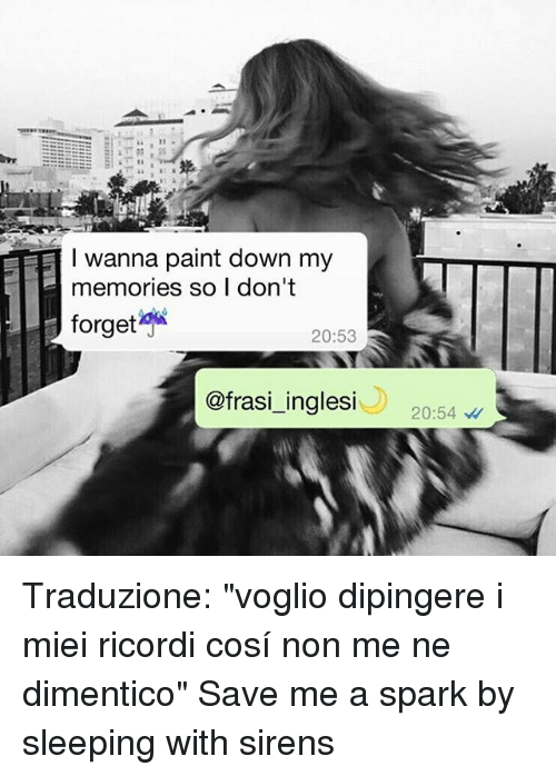 "Sirening: EETT I wanna paint down my  memories so I don't  forget  20:53  ofrasi inglesi  20:54 Traduzione: ""voglio dipingere i miei ricordi cosí non me ne dimentico"" Save me a spark by sleeping with sirens"
