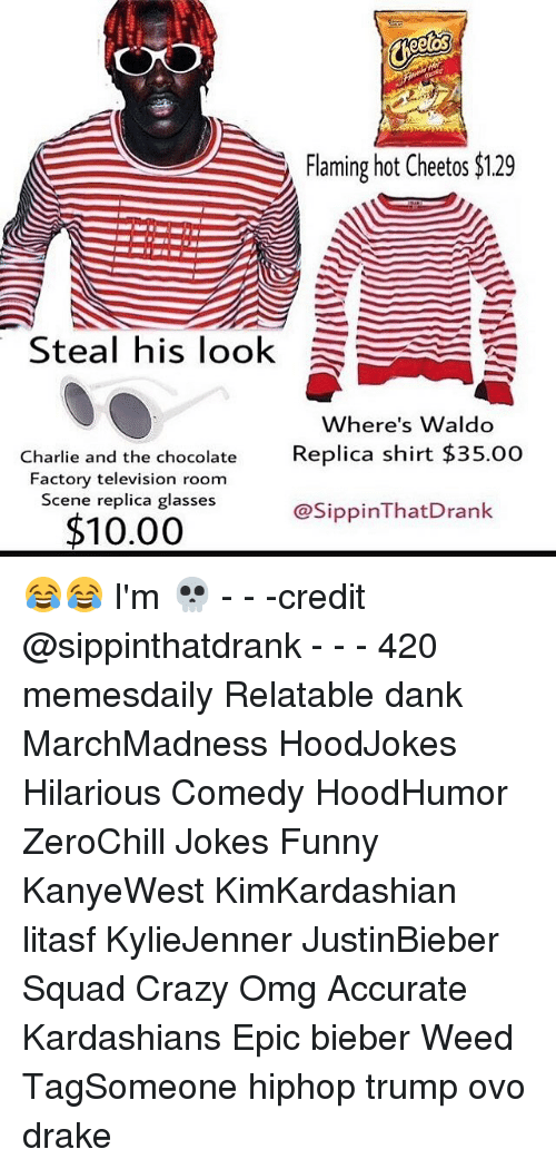 Relaters: eeUOS  Flaming hot Cheetos $129  Steal his look  E  here's Waldo  Charlie and the chocolate  Replica shirt $35.00  Factory television room  Scene replica glasses  @SippinThat Drank  $10.00 😂😂 I'm 💀 - - -credit @sippinthatdrank - - - 420 memesdaily Relatable dank MarchMadness HoodJokes Hilarious Comedy HoodHumor ZeroChill Jokes Funny KanyeWest KimKardashian litasf KylieJenner JustinBieber Squad Crazy Omg Accurate Kardashians Epic bieber Weed TagSomeone hiphop trump ovo drake