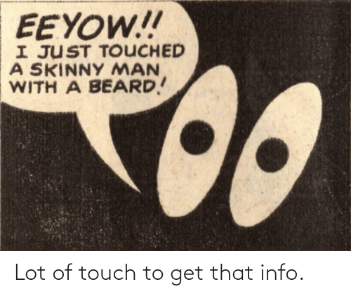 Lot: EEYOW!!  I JUST TOUCHED  A SKINNY MAN  WITH A BEARD! Lot of touch to get that info.