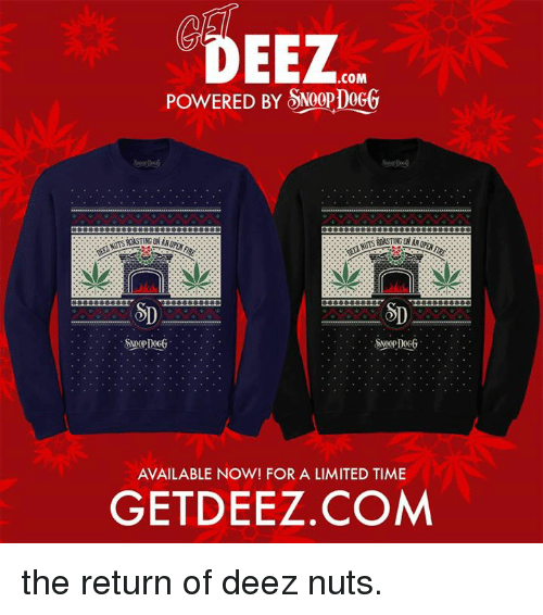 Deez Nuts: EEZ  .COM  POWERED BY SNOopDoGG  AVAILABLE NOW! FOR A LIMITED TIME  GETDEEZ.COM the return of deez nuts.