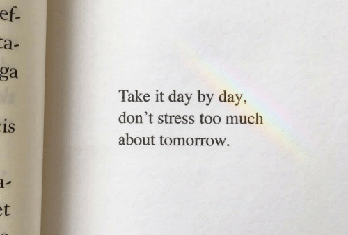 Too Much, Tomorrow, and Stress: ef.  a-  ga  Take it day by day,  don't stress too much  is  about tomorrow  et