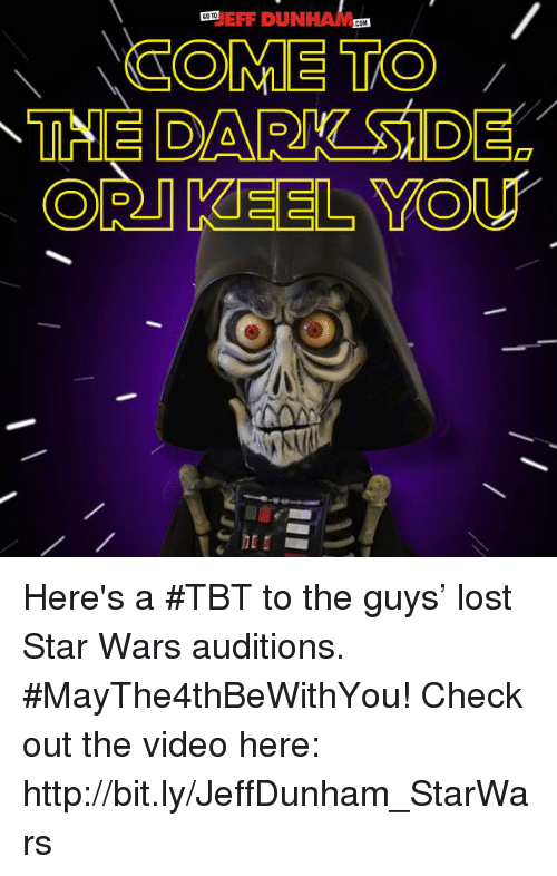 cort: EFF DUN  COTO  COM  COME TO  CORT KEEL YOU Here's a #TBT to the guys' lost Star Wars auditions. #MayThe4thBeWithYou! Check out the video here: http://bit.ly/JeffDunham_StarWars