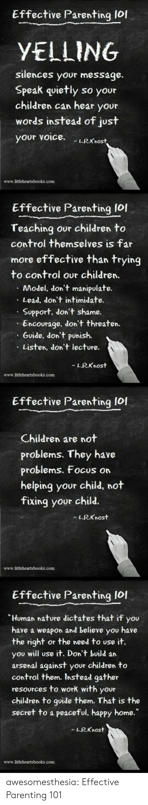 """intimidate: Effective Parenting lof  YELLING  silences your message.  Speak quietly so your  children can hear your  words instead of just  your voice LRKnost  www.littleheartsbooks.conm  Effective Parenting lol  Teaching our children to  control themselves is far  more effective than trying  to control our children.  Model, don't manipulate.  Lead, don't intimidate.  Support, don't shame.  Encourage, don't threaten.  Guide, don't punish.  Listen, don't lecture.  L.R.Knost  www.littleheartsbooks.com  Effective Parenting Iol  Children are not  problems. They have  problems, Focus on  helping your child, not  fixing your child.  LRKnost  www.littleheartsbooks.com  Effective Parenting I0I  Human nature dictates that if you  have a weapon and believe you have  the right or the need to use it,  you will use it. Don't build an  arsenal against your children to  control them. Instead gather  resources to work with your  children to goide them. That is the  secret to a peaceful, happy home.""""  L.R.Knost  www.littleheartsbooks.com awesomesthesia:  Effective Parenting 101"""