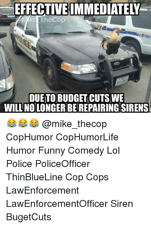Sirening: EFFECTIVEIMMEDIATELY  ke TheCop  DUETO BUDGET CUTS WE  WILL NO LONGER BEREPAIRINGSIRENS 😂😂😂 @mike_thecop CopHumor CopHumorLife Humor Funny Comedy Lol Police PoliceOfficer ThinBlueLine Cop Cops LawEnforcement LawEnforcementOfficer Siren BugetCuts